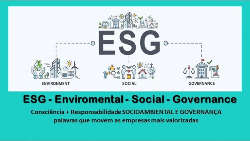 ESG – Enviromental – Social – Governance (Consciência + Responsabilidade SOCIOAMBIENTAL E GOVERNANÇA)
